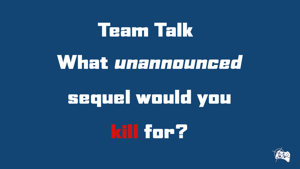 Team Talk | What unannounced sequel would you kill for? - Pass the Controller